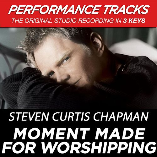 Play & Download Moment Made For Worshipping (Premiere Performance Plus Track) by Steven Curtis Chapman | Napster