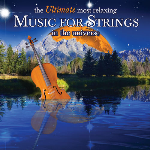 The Ultimate Most Relaxing Music for Strings In the Universe by Various Artists