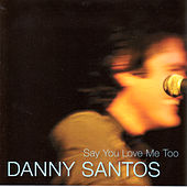 Say You Love Me Too by Danny Santos
