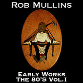 Play & Download Early Works The 80's Vol. I by Rob Mullins | Napster