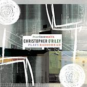 Play & Download Truelovewaits: Christopher O'Riley Plays Radiohead by Christopher O'Riley | Napster