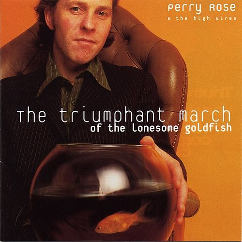 The Triumphant March of the Lonesome Goldfish by Perry Rose