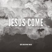 Jesus Come by Crosspoint Music