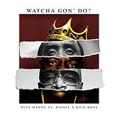 Watcha Gon' Do? (feat. Biggie & Rick Ross) by Puff Daddy