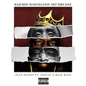Bad Boy Watcha Gon' Do? Dre Day (feat. Biggie & Rick Ross) by Puff Daddy