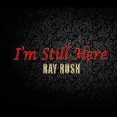 I'm Still Here by Ray Rush