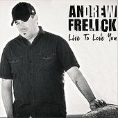 Live to Love You by Andrew Frelick