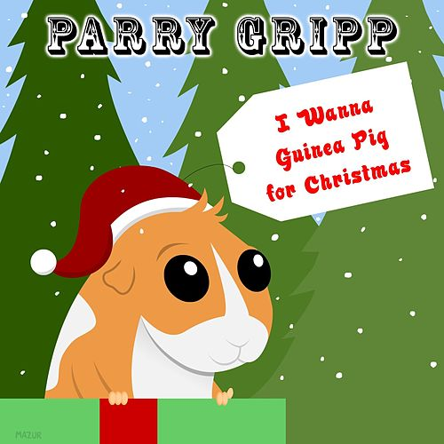 I Wanna Guinea Pig for Christmas by Parry Gripp