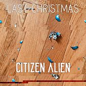 Last Christmas by Citizen Alien