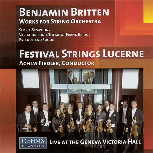 BRITTEN, B.: Simple Symphony / Variations on a Theme of Frank Bridge / Prelude and Fugue (Lucerne Festival Strings, Achim Fiedler) by Achim Fiedler