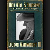 Play & Download High Wide & Handsome: The Charlie Poole Project by Loudon Wainwright III | Napster