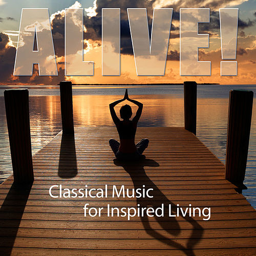 Play & Download Alive! Classical Music For Inspried Living by Various Artists | Napster