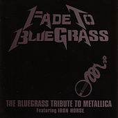 Play & Download Fade To Bluegrass: Bluegrass Tribute To Metallica by Iron Horse (Bluegrass) | Napster