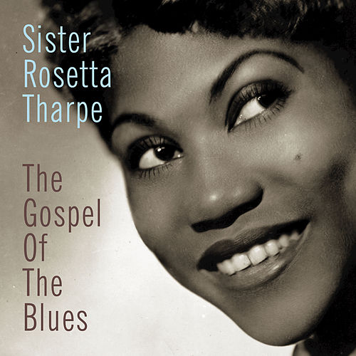 Play & Download The Gospel Of The Blues by Sister Rosetta Tharpe | Napster