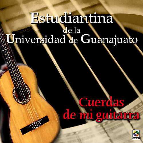 Play & Download Cuerdas De Mi Guitarra by Estudiantina De La Universidad De Guanajuato | Napster