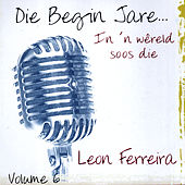 Play & Download Die Begin Jare... In 'n Wêreld Soos Die - Volume 6 by Leon Ferreira | Napster