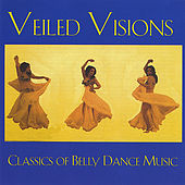 Veiled Visions: Classics of Belly Dance Music by Various Artists