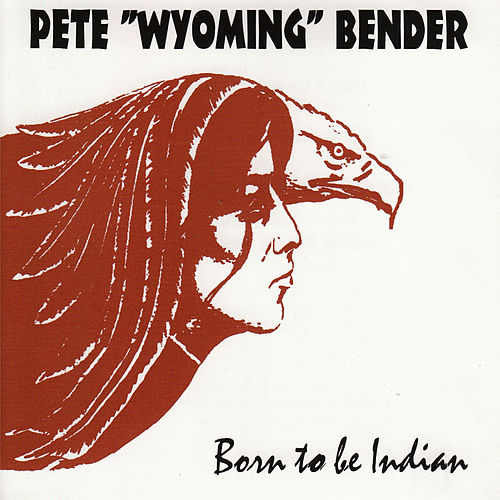 Born To Be Indian by Pete 'Wyoming' Bender