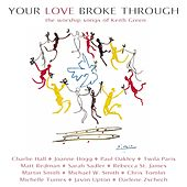 Your Love Broke Through: The Worship Songs Of Keith Green by Various Artists