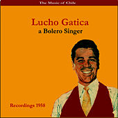 Play & Download The Music of Chile / Lucho Gatica, a Bolero Singer / Recordings 1958 by Lucho Gatica | Napster