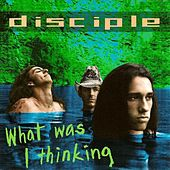 What Was I Thinking by Disciple