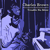 Trouble No More by Charles Brown