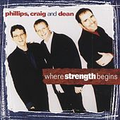 Where Strength Begins by Phillips, Craig & Dean
