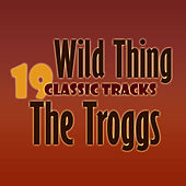 Wild Thing - 19 Classic Tracks by The Troggs