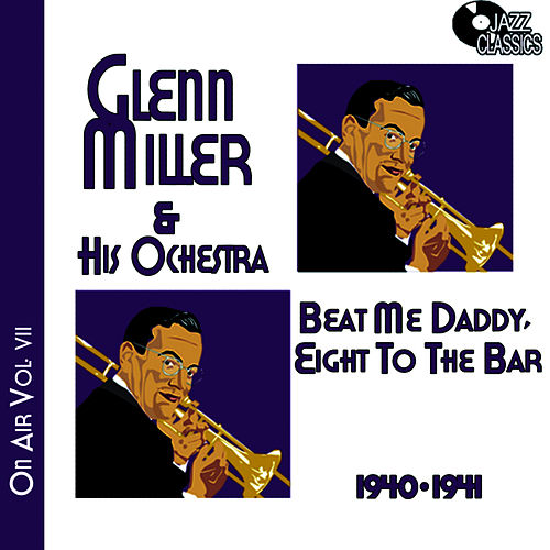 Play & Download Glenn Miller on Air Volume 7 - Beat Me Daddy, Eight to the Bar by Glenn Miller | Napster