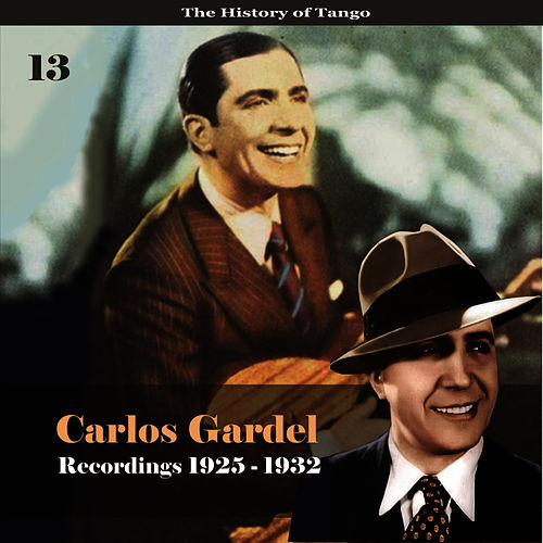 Play & Download The History of Tango - Carlos Gardel Volume 13 / Recordings 1925 -1932 by Carlos Gardel | Napster
