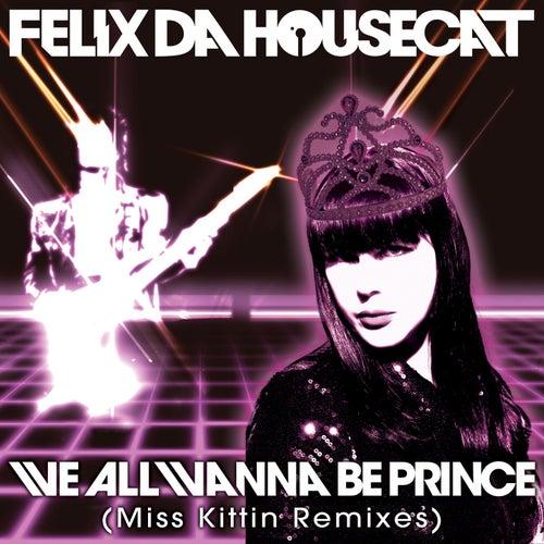 Play & Download We All Wanna Be Prince (Miss Kittin Remixes) by Felix Da Housecat | Napster