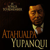 Play & Download 15 Songs To Remember - 15 Canciones Inolvidables by Atahualpa Yupanqui | Napster