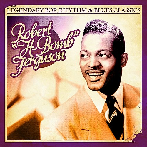Play & Download Legendary Bop, Rhythm & Blues Classics: H-Bomb Ferguson (Digitally Remastered) by H-Bomb Ferguson | Napster