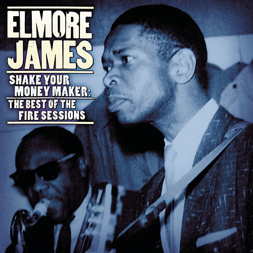 Play & Download Shake Your Moneymaker: The Best Of The Fire Sessions by Elmore James | Napster