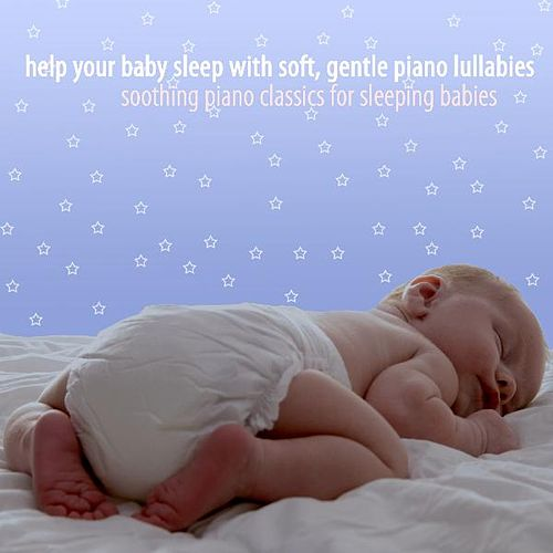 Help Your Baby Sleep With Soft, Gentle Piano Lullabies by Soothing Piano Classics for Sleeping Babies