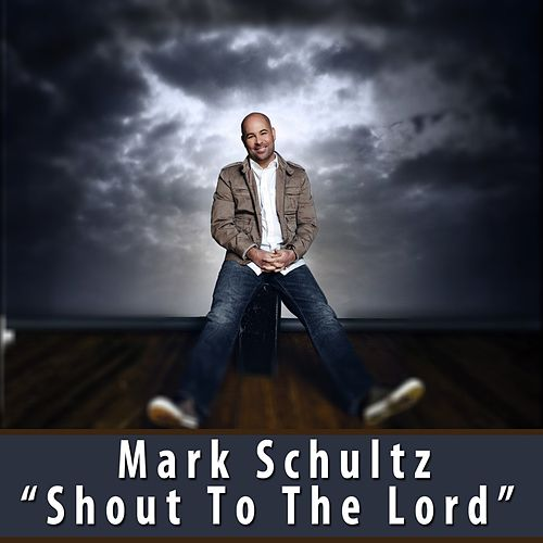 Play & Download Shout To The Lord by Mark Schultz | Napster