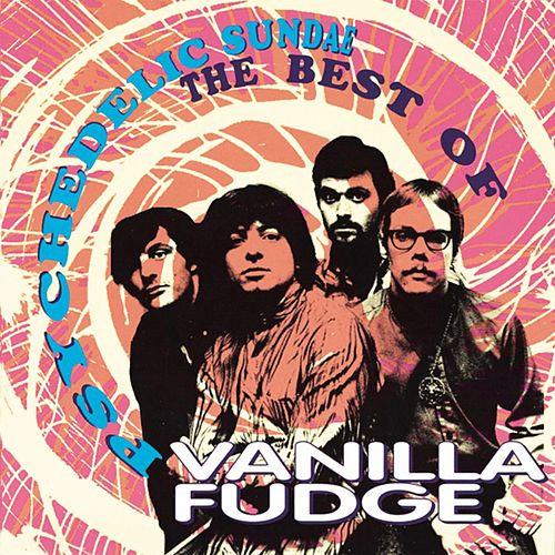Play & Download Psychedelic Sundae: The Best Of Vanilla Fudge by Vanilla Fudge | Napster