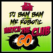 Play & Download Watch The Club Go (Album Version) (feat. Mr. Robotic) by DJ Bam Bam   Napster