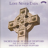 Love Never Ends - Sacred Music by Philip Stopford by The Ecclesium Choir