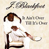It Ain't Over Till It's Over by J. Blackfoot
