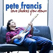 Love Shakes You Down - Single by Pete Francis