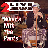 What's With The Pants by 2 Live Jews