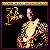 Legendary Bop, Rhythm & Blues Classics: J.B. Lenoir (Digitally Remastered) by J.B. Lenoir