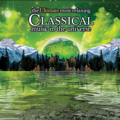 The Ultimate Most Relaxing Classical Music In the Universe by Various Artists