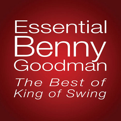 Essential Benny Goodman: The Best Of King Of Swing by Benny Goodman