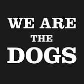 We Are The Dogs by Dogs