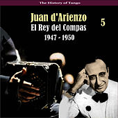 The History of Tango / El Rey del Compas / Recordings 1947 - 1950, Vol. 5 by Juan D'Arienzo