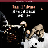 The History of Tango / El Rey del Compas / Recordings 1943 - 1946, Vol. 4 by Juan D'Arienzo
