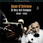The History of Tango / El Rey del Compas / Recordings 1940 - 1942, Vol. 3 by Juan D'Arienzo