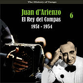 The History of Tango / El Rey del Compas /  / Recordings 1951 - 1954, Vol. 6 by Juan D'Arienzo